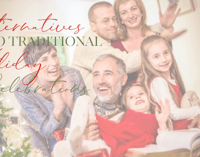 3 Simple Alternatives To Traditional Holiday Celebrations